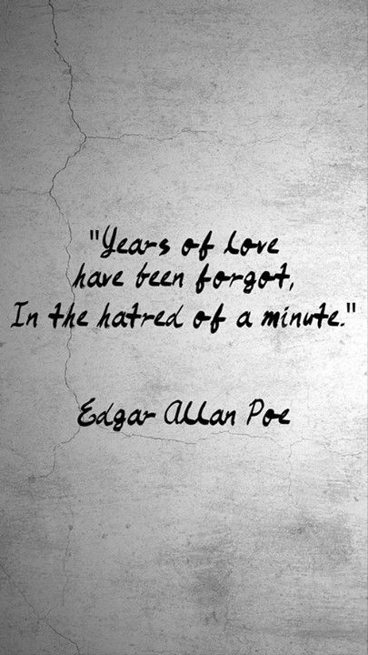 """""""Years of love have been forgot, In the hatred of a minute"""" -Edgar Allan Poe"""