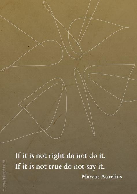 If it is not right do not do it.%0AIf it is not true do not say it.%0A%0A– Marcus Aurelius