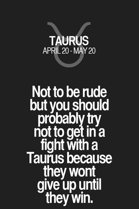 Not to be rude but you should probably try not to get in a fight with a Taurus because they wont give up until they win. Taurus | Taurus Quotes | Taurus Zodiac Signs