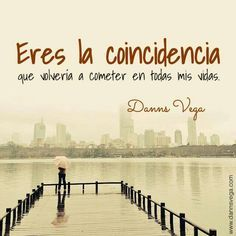 Eres la coincidencia que volveria a cometer en todas mis vidas.