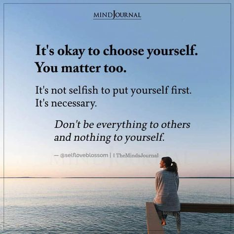 It's okay to choose yourself. You matter too. It's not selfish to put yourself first. It's necessary. Don't be everything to others and nothing to yourself. — @selfloveblossom #selflove #loveyourself #chooseyourself
