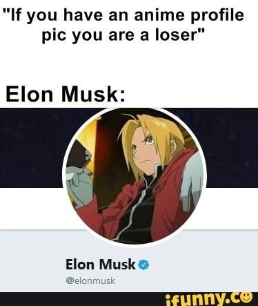 If You Have An Anime Profile Pic You Are A Loser Elon Musk Elon Musk O Ifunny Anime Profile Anime Memes