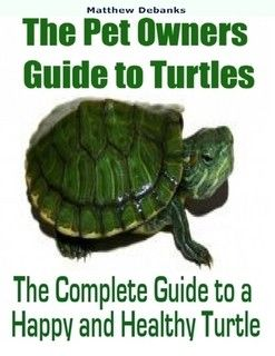 The Pet Owners Guide To Turtles The Complete Guide To A Happy And Healthy Turtle By Matthew Debanks Ebook Lulu Pet Turtle Care Turtle Care Pet Turtle