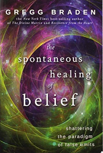 The Spontaneous Healing Of Belief Shattering The Paradigm Of False Limits In 2021 Gregg Braden Beliefs Paradigm