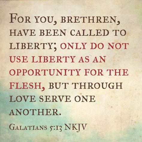 For you, brethren, have been called to liberty; only do not use liberty as an opportunity for the flesh, but through love serve one another. (Galatians 5:13 NKJV)