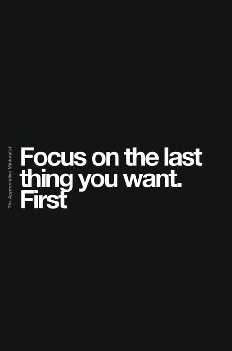 Focus on the last thing you want. First