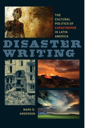 Disaster writing : the cultural politics of catastrophe in Latin America / Mark D. Anderson.