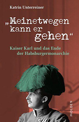 Ebooks Meinetwegen Kann Er Gehen Kaiser Karl Und Das Ende Der Habsburgermonarchie Pdf Free Download Read Books Online Meinetwegen Kann Er In 2020 Ebook Kobo This Book