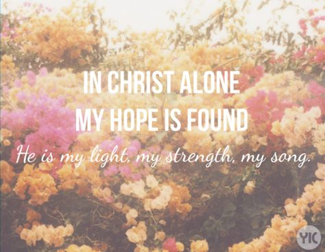 In Christ alone my hope is found. He is my light, my strength, my song.