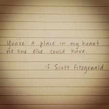 You've a place in my heart no one else could have - F. Scott Fitzgerald.