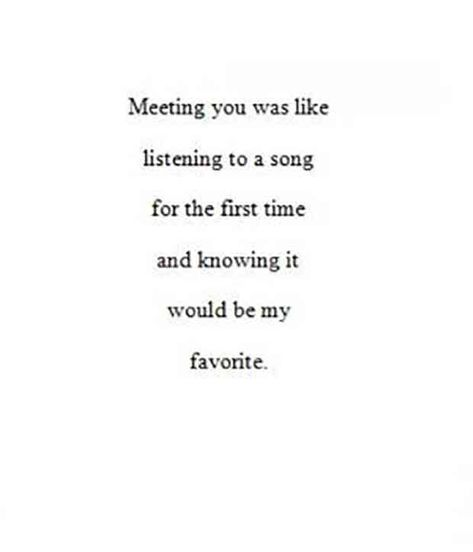 """""""Meeting you was like listening to a song for the first time and knowing it would be my favorite."""""""
