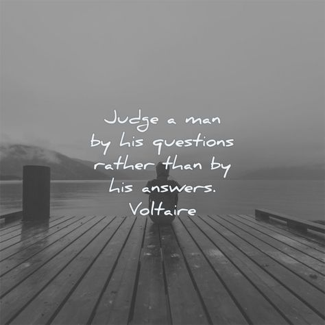 Judge a man by his questions rather than by his answers. Voltaire