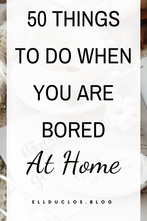 50 Things To Do When You Are Bored At Home - ELLDUCLOS