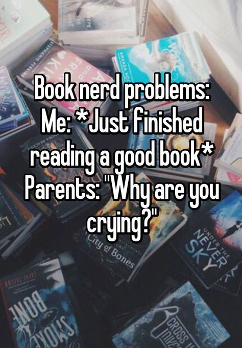"""Book nerd problems: Me: *Just finished reading a good book* Parents: """"Why are you crying?"""""""