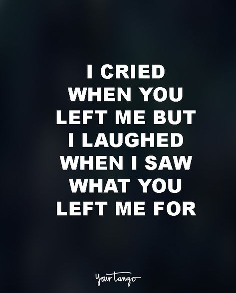 """""""I cried when you left me, but then I laughed when I saw what you left me for."""""""
