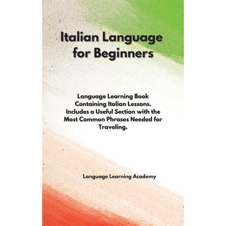 Italian Language for Beginners: Language Learning Book Containing Italian Lessons. Includes a Useful Section with the Most Common Phrases Needed for Traveling. (Hardcover)