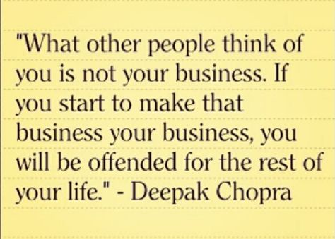 What other people think of you is not your business. If you start to make that business your business, you will be offended for the rest of your life.~~Deepak Chopra