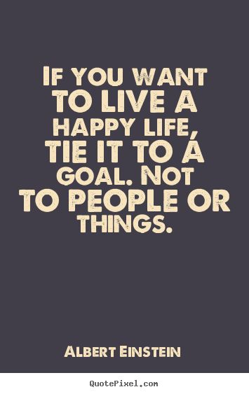 Life quote - If you want to live a happy life, tie it to a goal. not to people or things.