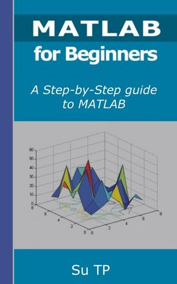 Programming with MATLAB for Beginners - A Step-by-Step guide