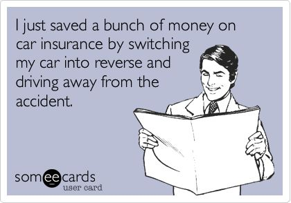 so wrong!  Funny Confession Ecard: I just saved a bunch of money on car insurance by switching my car into reverse and driving away from the accident.