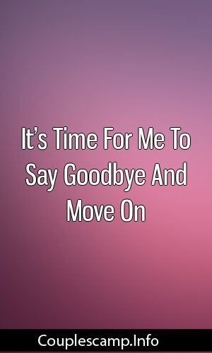 It S Time For Me To Say Goodbye And Move On Relationship Tips