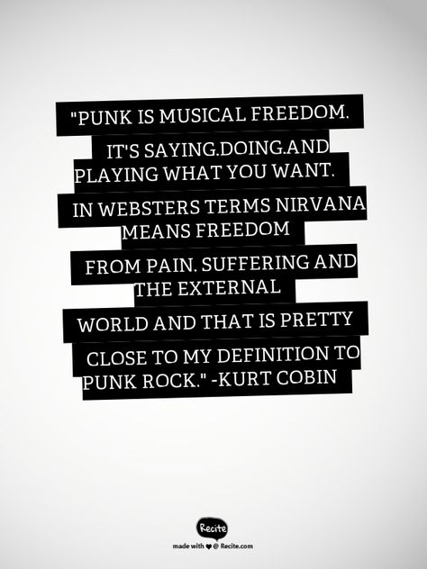 """""""Punk is musical freedom. It's saying,doing,and playing what you want. In Websters terms NIRVANA means freedom from pain, suffering and the external world and that is  pretty close to my definition to punk rock."""" -Kurt Cobin - Quote From Recite.com #RECITE #QUOTE"""