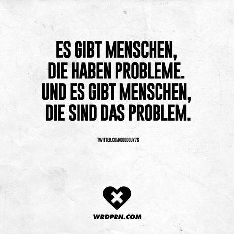 Es gibt Menschen, die haben Probleme. Und es gibt Menschen, die sind das Problem.