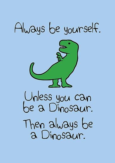 Always Be Yourself Unless You Can Be A Dinosaur By Jezkemp Looking For Dinosaur Inspiration Ideas For Your Favorite Dinosaur Posters Dinosaur Quotes Dinosaur