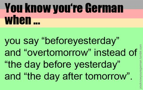 """You know you're German when... But you really know you're German when you say """"beforebeforebeforeyesterday"""" and """"overoverovertomorrow"""".!!"""