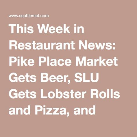 This Week in Restaurant News: Pike Place Market Gets Beer, SLU Gets Lobster Rolls and Pizza, and Malaysian Food Goes Mobile | Seattle Met