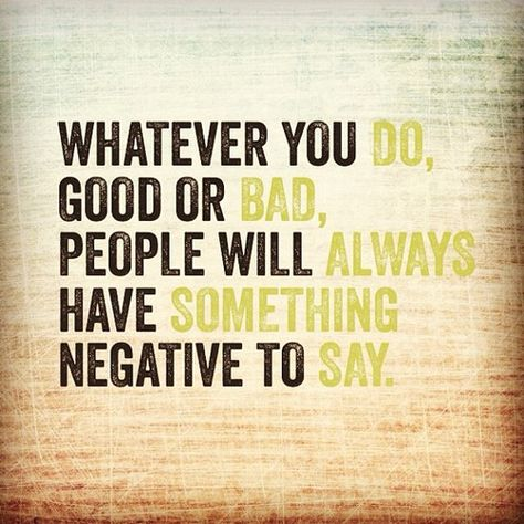 No matter what, ppl talk whether u do bad or good makes no difference