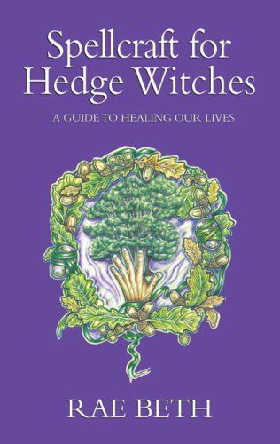 Spellcraft For Hedge Witches A Guide To Healing Our Lives Rae