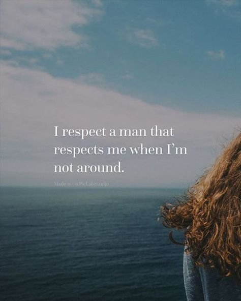 You want a man who will respect you at ALL times. Without thinking.