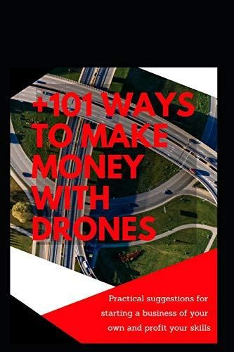 +101 ways to make money with Drones: Practical suggestions for starting a business of your own and profit your special skills - Default