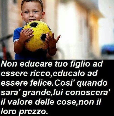 Don't educate your son to be rich, his wicked ways through to be happy, so when he grows up he will know the value of things, not their price