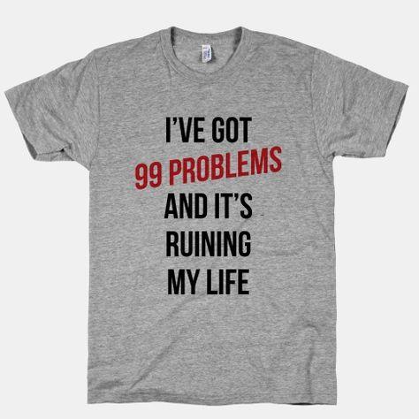 99 Problems Are Ruining My Life | HUMAN | T-Shirts, Tanks, Sweatshirts and Hoodies