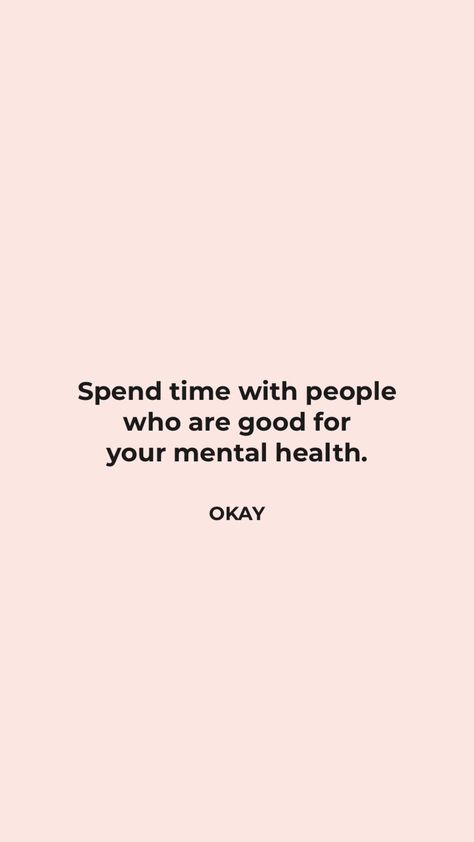 Author Unknown: Spend time with people who are good for your mental health.