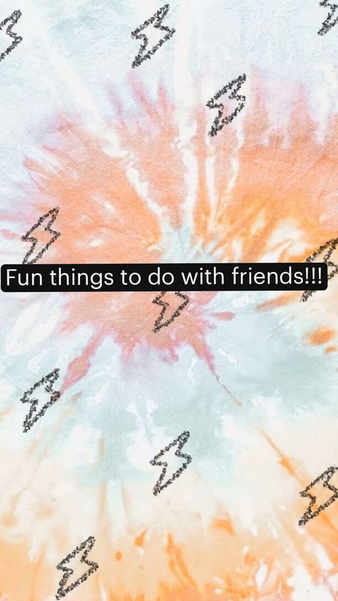 Fun things to do with friends!!!