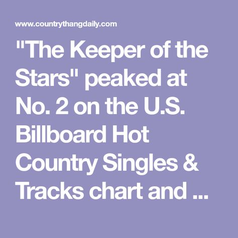The Keeper of the Stars peaked at No. 2 on the U.S. Billboard Hot Country Singles  Tracks chart and was named Song of the Year at the CMA Awards a year after its release.