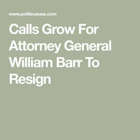 Calls Grow For Attorney General William Barr To Resign