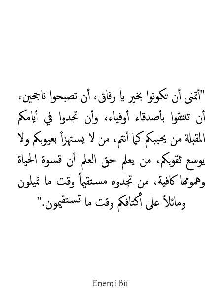 أتمنى أن تكونوا بخير يا رفاق أن تصبحوا ناجحين أن تلتقوا بأصدقاء أوفياء وأن تجدوا في أيامكم المقبلة من يحببكم كما أنت Quotes To Live By Quotes Arabic Quotes