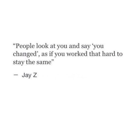 People look at you and say 'you changed', as if you worked that hard to stay the same. Jay Z Quotes, Dope Quotes, Hip Hop Quotes, Real Quotes, Lyric Quotes, Words Quotes, Wise Words, Quotes To Live By, Sayings