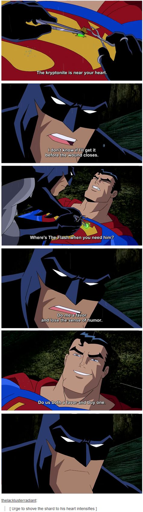 I don't know how Batman resisted the urge to shove that shard of Kryponite in Supes' chest even further than it already was. lol hahahaa