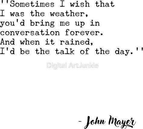 #JohnMayer #Quote #quotesaboutself #weather #soul #music #rockmusic #redbubble #giftideas #birthdaygifts #christmasgifts #romantic #love #bf #bff #gf #mayer #inspiring #motivational #rainyday #sticker #stickers #quotesaboutweather #quotesaboutlife #people #funny #hipster #wow #forever #talk #sometimes #mumgifts #dadgifts #family #husbandgifts #wifegifts #boyfriendgifts #girlfriendgifts #mugs #clocks #wallart #fashion #homedecor #typewriter #literature #poetry #lyrics #music #songs #90s #jazz