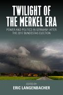 Twilight of the Merkel era : power and politics in Germany after the 2017 Bundestag election / edited by Eric Langenbacher