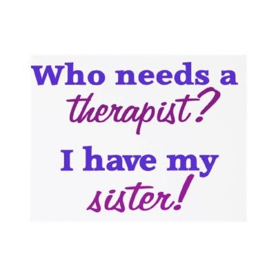 who needs a therapist say it out loud sisters love my sister my sister