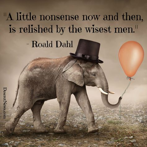 """""""A little nonsense now and then, is relished by the wisest men."""" 