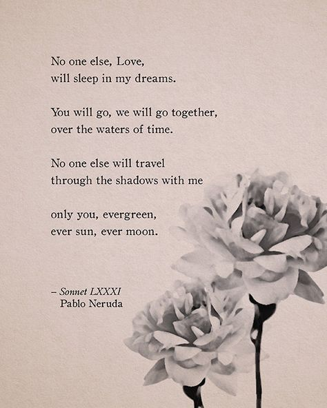 This poetry print features Sonnet LXXXI by Pablo Neruda. Its on a soft, muted, pink background with black and white peonies. It says: No one else, Love, will sleep in my dreams. You will go, we will go together, over the waters of time. No one else will travel through the shadows