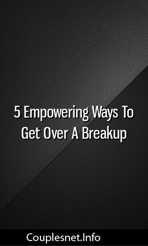 5 Empowering Ways To Get Over A Breakup Relationship Tips