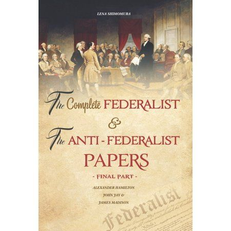 The Complete Federalist and The Anti-Federalist Papers : The Articles of Confederation, The Constitution of Declaration, All Bill Of Rights & Amendments (Final Part) (Paperback)